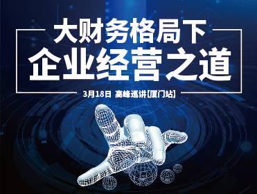 《大财务格局下企业经营之道》 高峰巡讲【厦门站】